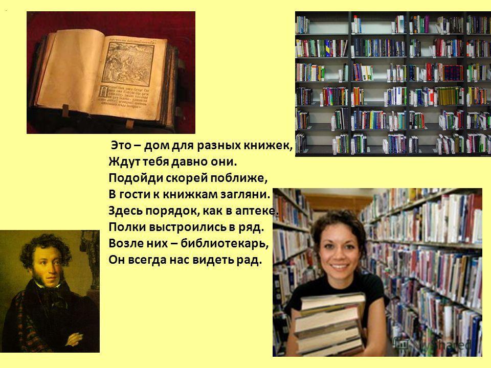 Это – дом для разных книжек, Ждут тебя давно они. Подойди скорей поближе, В гости к книжкам загляни. Здесь порядок, как в аптеке. Полки выстроились в ряд. Возле них – библиотекарь, Он всегда нас видеть рад..