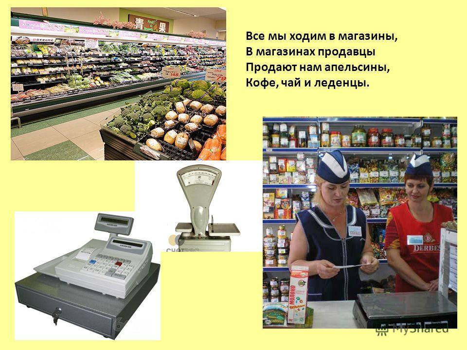 Все мы ходим в магазины, В магазинах продавцы Продают нам апельсины, Кофе, чай и леденцы.