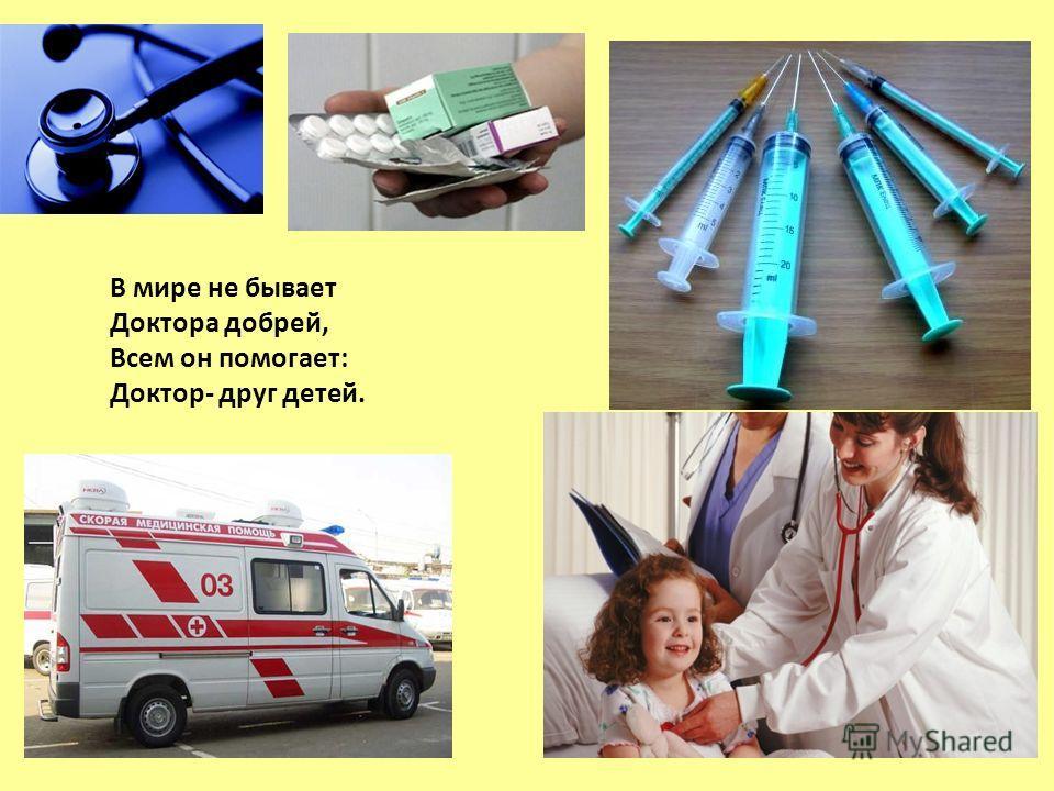 В мире не бывает Доктора добрей, Всем он помогает: Доктор- друг детей.