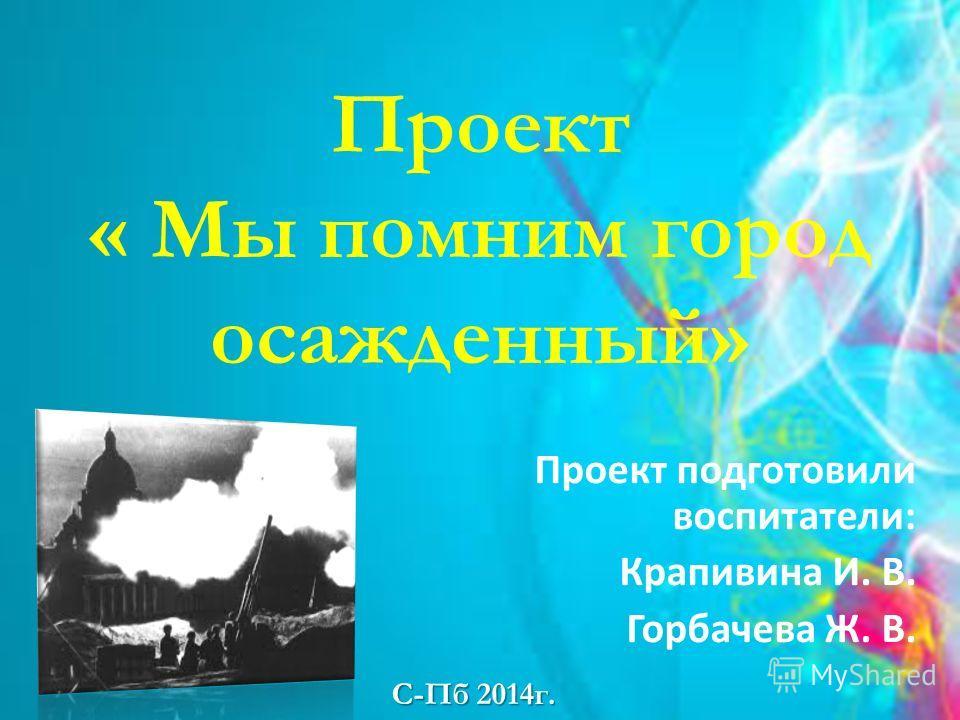 Проект « Мы помним город осажденный» Проект подготовили воспитатели: Крапивина И. В. Горбачева Ж. В. С-Пб 2014 г.