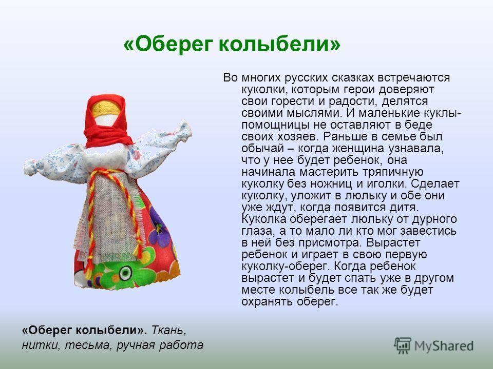 «Оберег колыбели» Во многих русских сказках встречаются куколки, которым герои доверяют свои горести и радости, делятся своими мыслями. И маленькие куклы- помощницы не оставляют в беде своих хозяев. Раньше в семье был обычай – когда женщина узнавала,