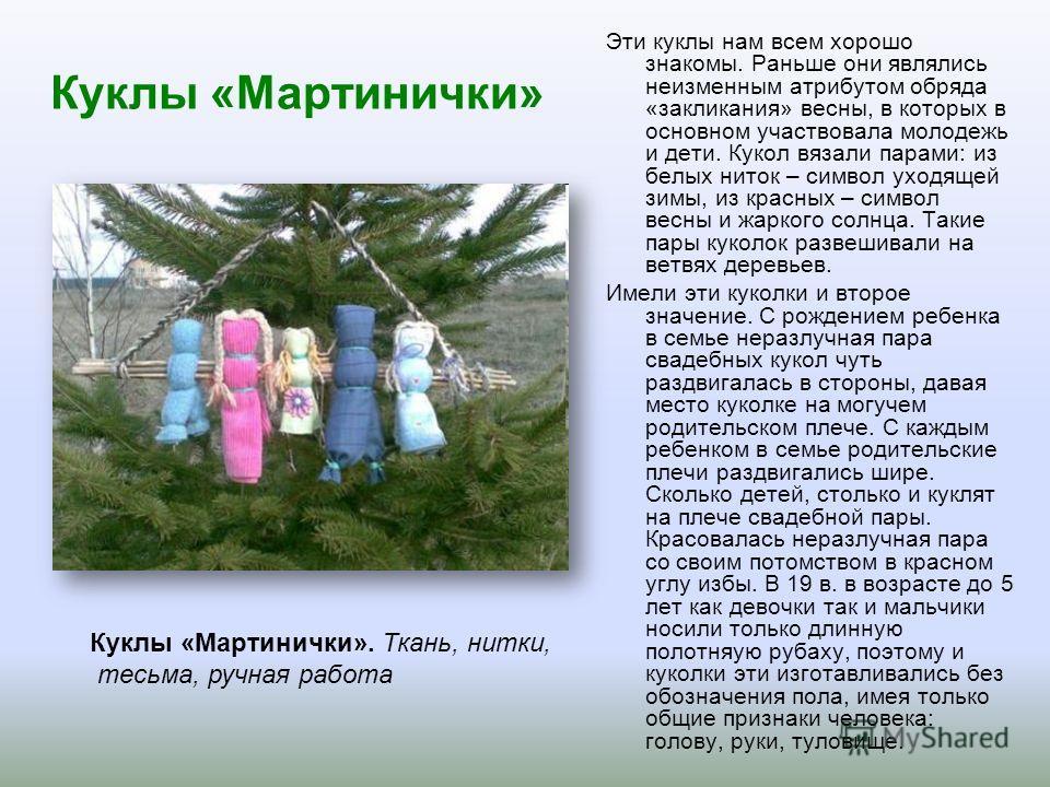 Куклы «Мартинички» Эти куклы нам всем хорошо знакомы. Раньше они являлись неизменным атрибутом обряда «закликания» весны, в которых в основном участвовала молодежь и дети. Кукол вязали парами: из белых ниток – символ уходящей зимы, из красных – симво