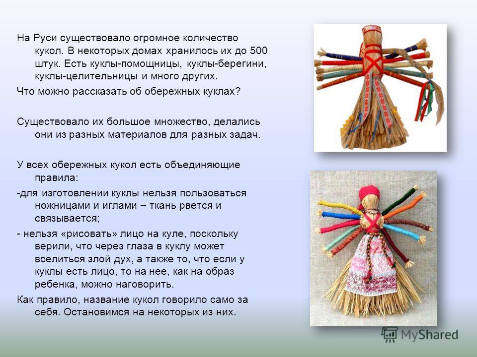 На Руси существовало огромное количество кукол. В некоторых домах хранилось их до 500 штук. Есть куклы-помощницы, куклы-берегини, куклы-целительницы и много других. Что можно рассказать об обережных куклах? Существовало их большое множество, делались