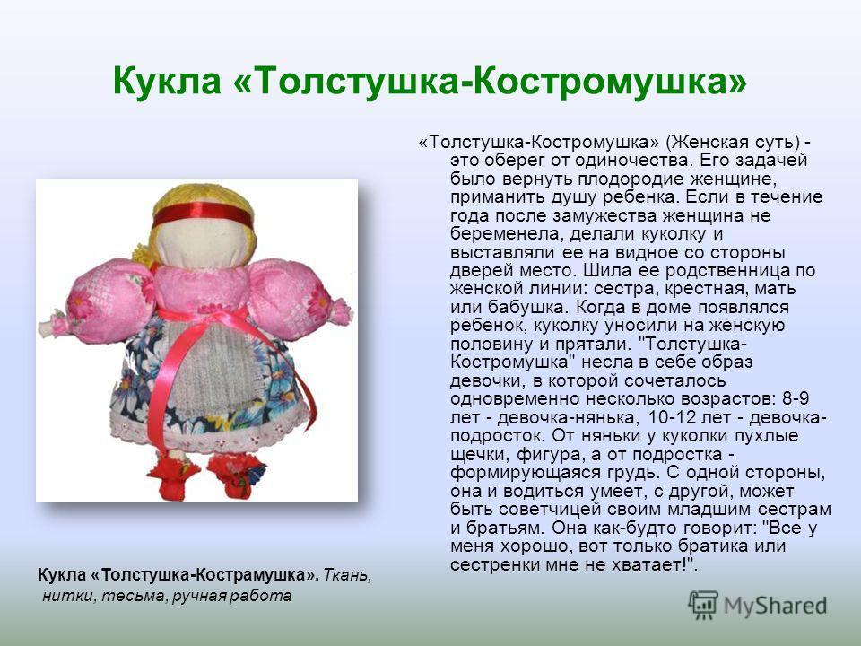 Кукла «Толстушка-Костромушка» «Толстушка-Костромушка» (Женская суть) - это оберег от одиночества. Его задачей было вернуть плодородие женщине, приманить душу ребенка. Если в течение года после замужества женщина не беременела, делали куколку и выстав