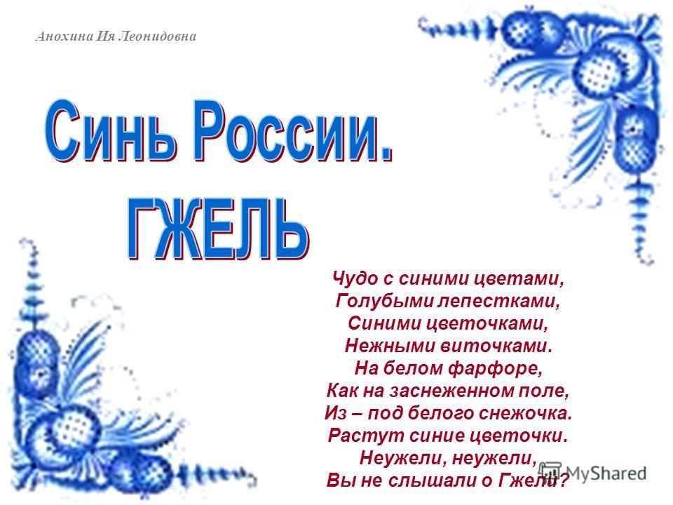 Анохина Ия Леонидовна Чудо с синими цветами, Голубыми лепестками, Синими цветочками, Нежными виточками. На белом фарфоре, Как на заснеженном поле, Из – под белого снежочка. Растут синие цветочки. Неужели, неужели, Вы не слышали о Гжели?