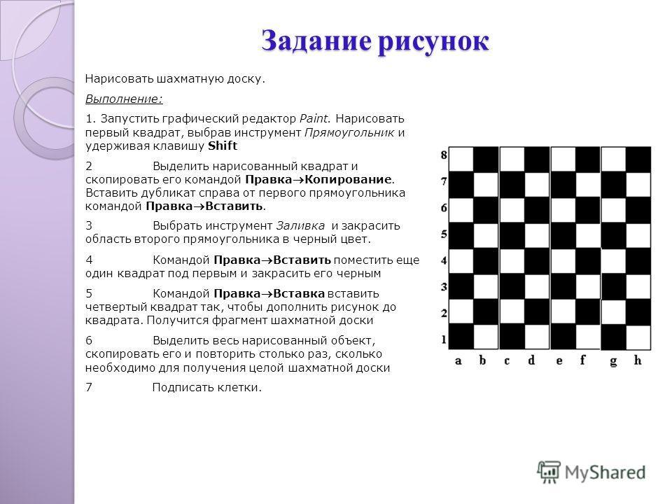 Нарисовать шахматную доску. Выполнение: 1. Запустить графический редактор Paint. Нарисовать первый квадрат, выбрав инструмент Прямоугольник и удерживая клавишу Shift 2Выделить нарисованный квадрат и скопировать его командой Правка Копирование. Встави