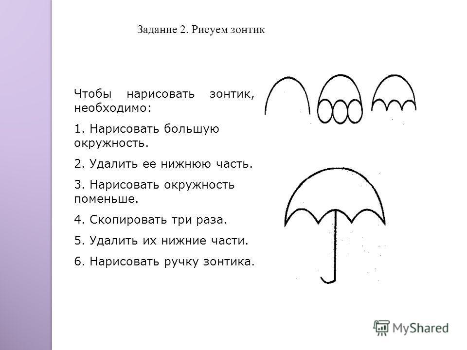 Чтобы нарисовать зонтик, необходимо: 1. Нарисовать большую окружность. 2. Удалить ее нижнюю часть. 3. Нарисовать окружность поменьше. 4. Скопировать три раза. 5. Удалить их нижние части. 6. Нарисовать ручку зонтика. Задание 2. Рисуем зонтик