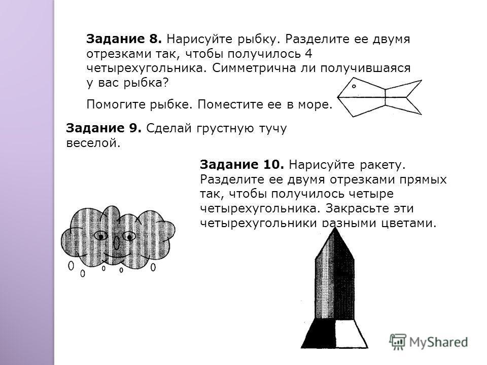 Задание 8. Нарисуйте рыбку. Разделите ее двумя отрезками так, чтобы получилось 4 четырехугольника. Симметрична ли получившаяся у вас рыбка? Помогите рыбке. Поместите ее в море. Задание 9. Сделай грустную тучу веселой. Задание 10. Нарисуйте ракету. Ра