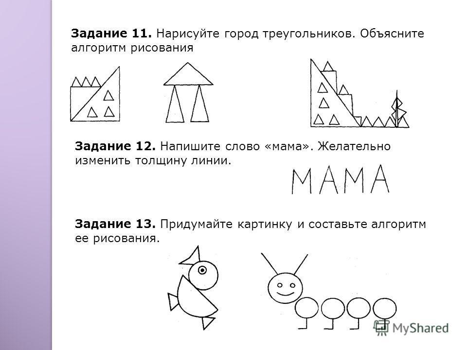 Задание 11. Нарисуйте город треугольников. Объясните алгоритм рисования Задание 12. Напишите слово «мама». Желательно изменить толщину линии. Задание 13. Придумайте картинку и составьте алгоритм ее рисования.
