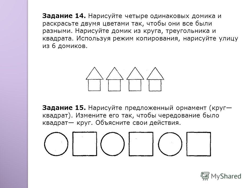 Задание 14. Нарисуйте четыре одинаковых домика и раскрасьте двумя цветами так, чтобы они все были разными. Нарисуйте домик из круга, треугольника и квадрата. Используя режим копирования, нарисуйте улицу из 6 домиков. Задание 15. Нарисуйте предложенны