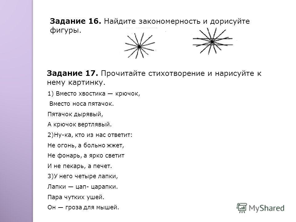 Задание 16. Найдите закономерность и дорисуйте фигуры. Задание 17. Прочитайте стихотворение и нарисуйте к нему картинку. 1) Вместо хвостика крючок, Вместо носа пятачок. Пятачок дырявый, А крючок вертлявый. 2)Ну-ка, кто из нас ответит: Не огонь, а бол