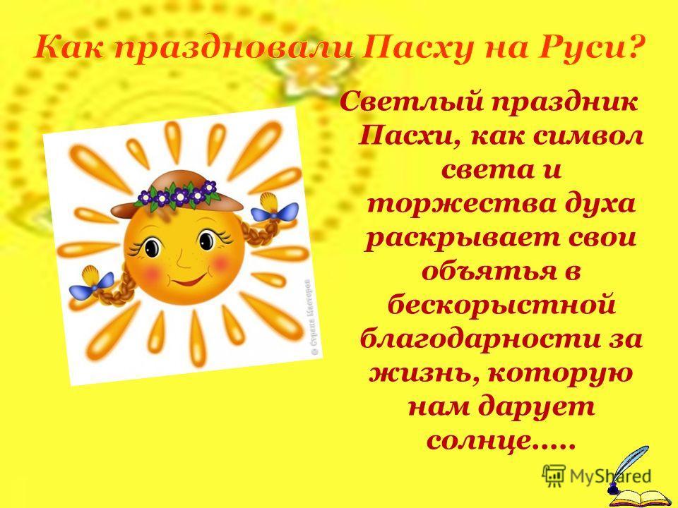 Светлый праздник Пасхи, как символ света и торжества духа раскрывает свои объятья в бескорыстной благодарности за жизнь, которую нам дарует солнце.....