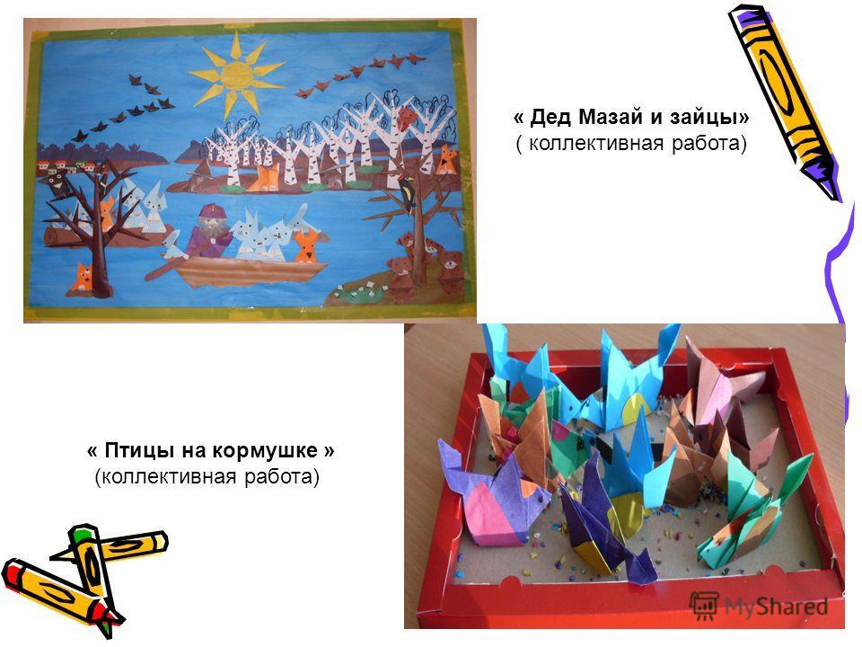 « Дед Мазай и зайцы» ( коллективная работа) « Птицы на кормушке » (коллективная работа)
