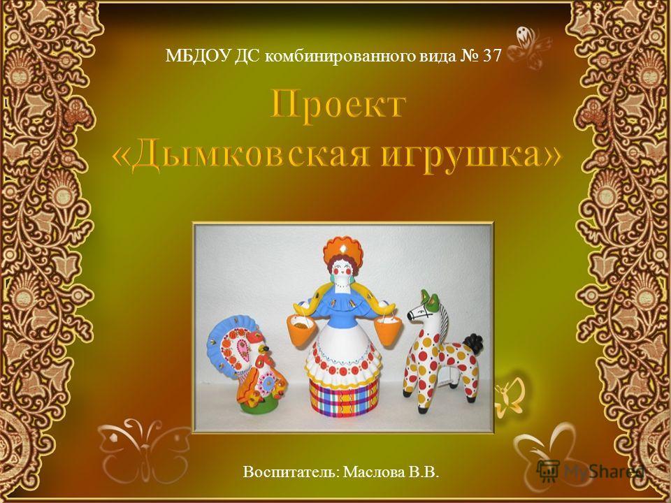 МБДОУ ДС комбинированного вида 37 Воспитатель: Маслова В.В.