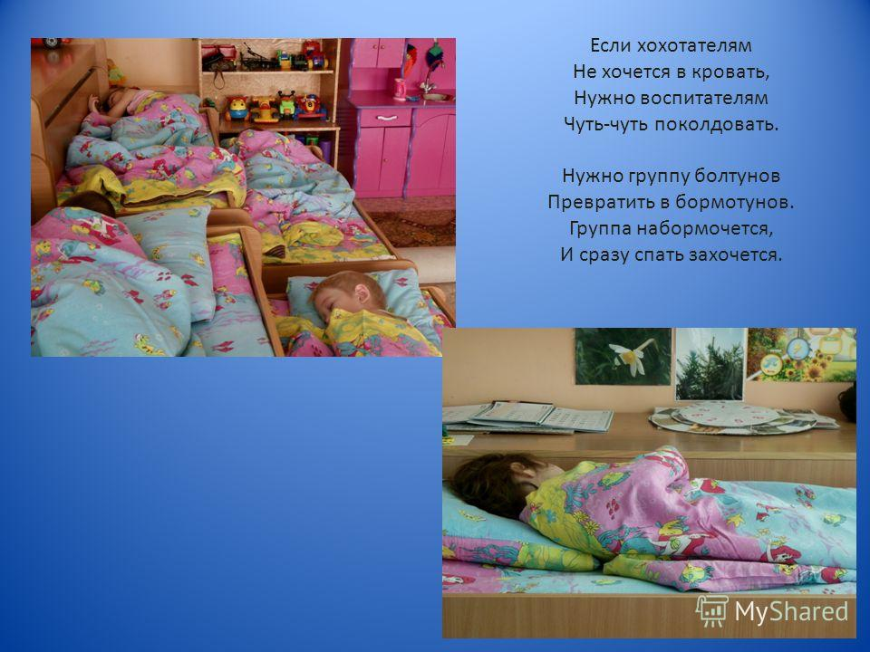Если хохотателям Не хочется в кровать, Нужно воспитателям Чуть-чуть поколдовать. Нужно группу болтунов Превратить в бормотунов. Группа набормочется, И сразу спать захочется.