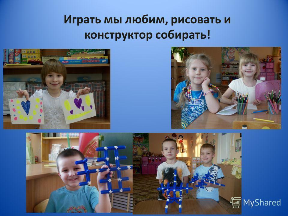 Играть мы любим, рисовать и конструктор собирать!
