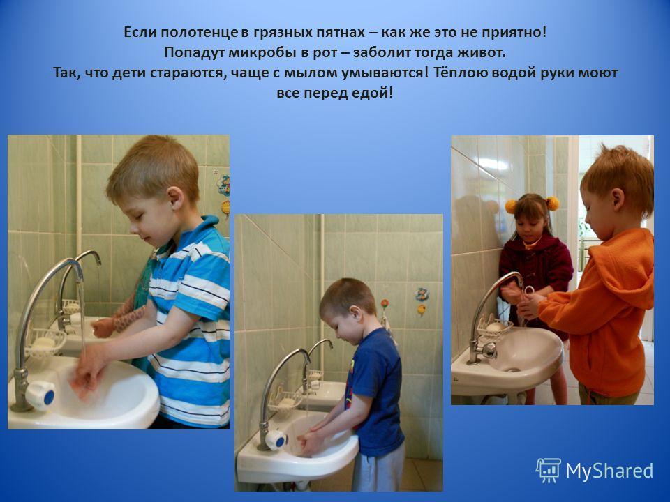Если полотенце в грязных пятнах – как же это не приятно! Попадут микробы в рот – заболит тогда живот. Так, что дети стараются, чаще с мылом умываются! Тёплою водой руки моют все перед едой!