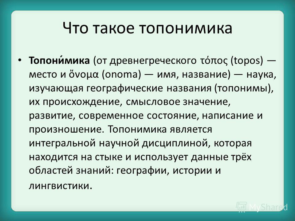 Что такое топонимика Топони́мика (от древнегреческого τόπος (topos) место и νομα (onoma) имя, название) наука, изучающая географические названия (топонимы), их происхождение, смысловое значение, развитие, современное состояние, написание и произношен