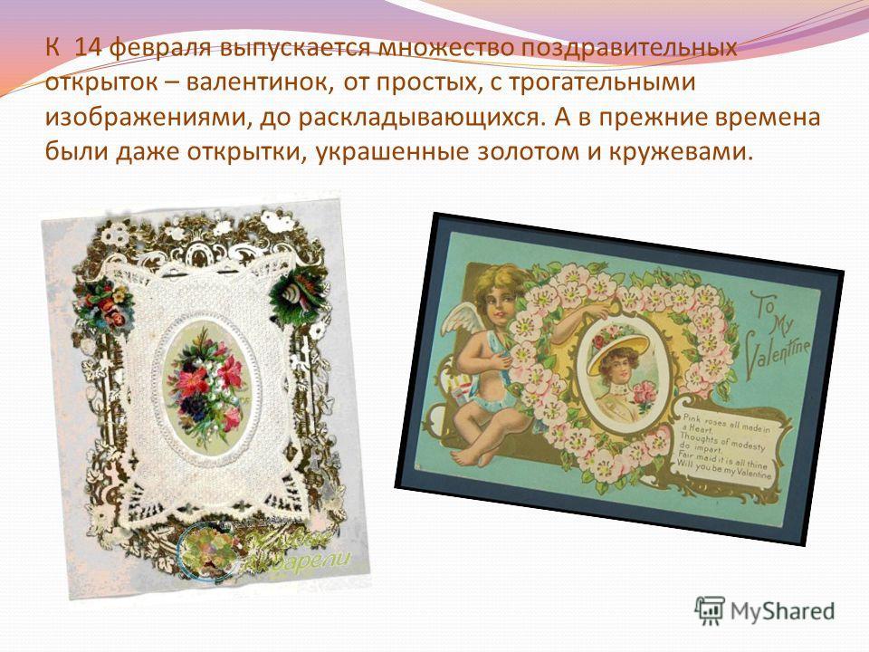 К 14 февраля выпускается множество поздравительных открыток – валентинок, от простых, с трогательными изображениями, до раскладывающихся. А в прежние времена были даже открытки, украшенные золотом и кружевами.