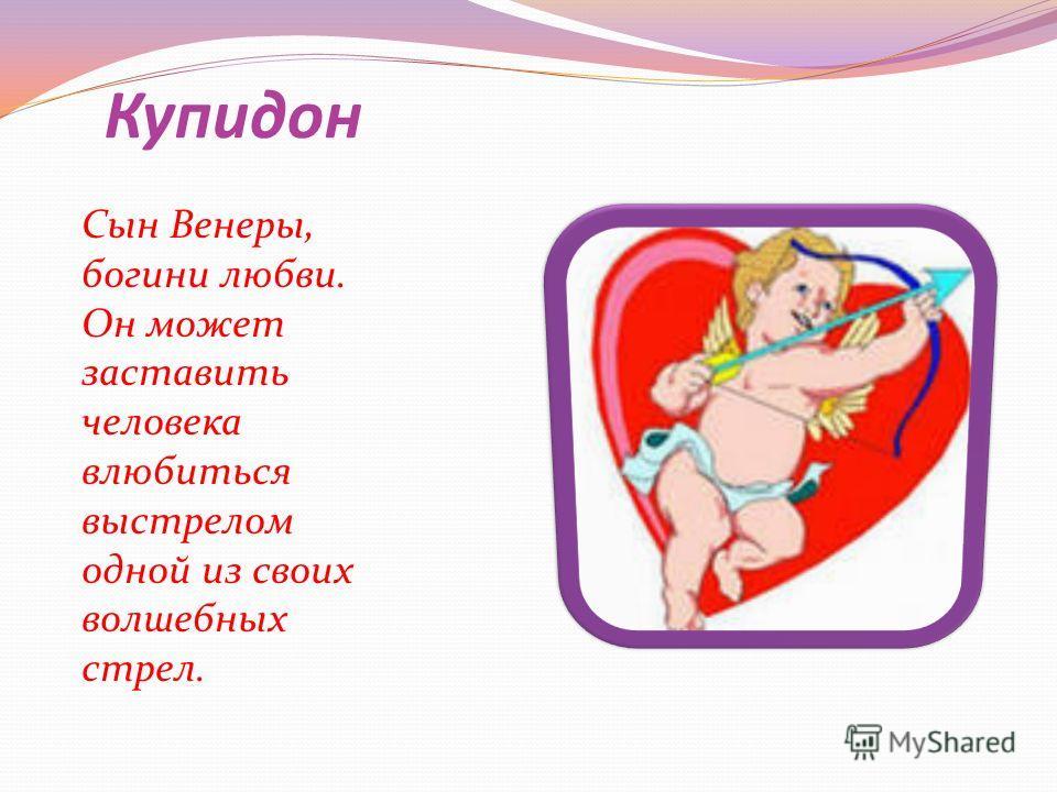 Купидон Сын Венеры, богини любви. Он может заставить человека влюбиться выстрелом одной из своих волшебных стрел.