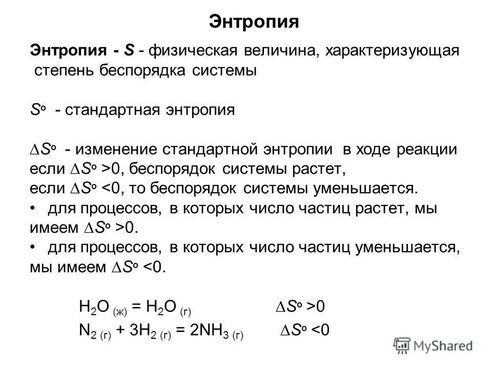Энтропия Энтропия - S - физическая величина, характеризующая степень беспорядка системы S о - стандартная энтропия S о - изменение стандартной энтропии в ходе реакции если S о >0, беспорядок системы растет, если S о 0. для процессов, в которых число