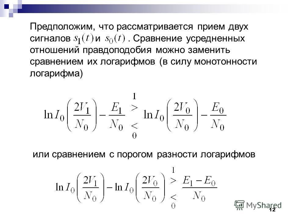 12 Предположим, что рассматривается прием двух сигналов и. Сравнение усредненных отношений правдоподобия можно заменить сравнением их логарифмов (в силу монотонности логарифма) или сравнением с порогом разности логарифмов