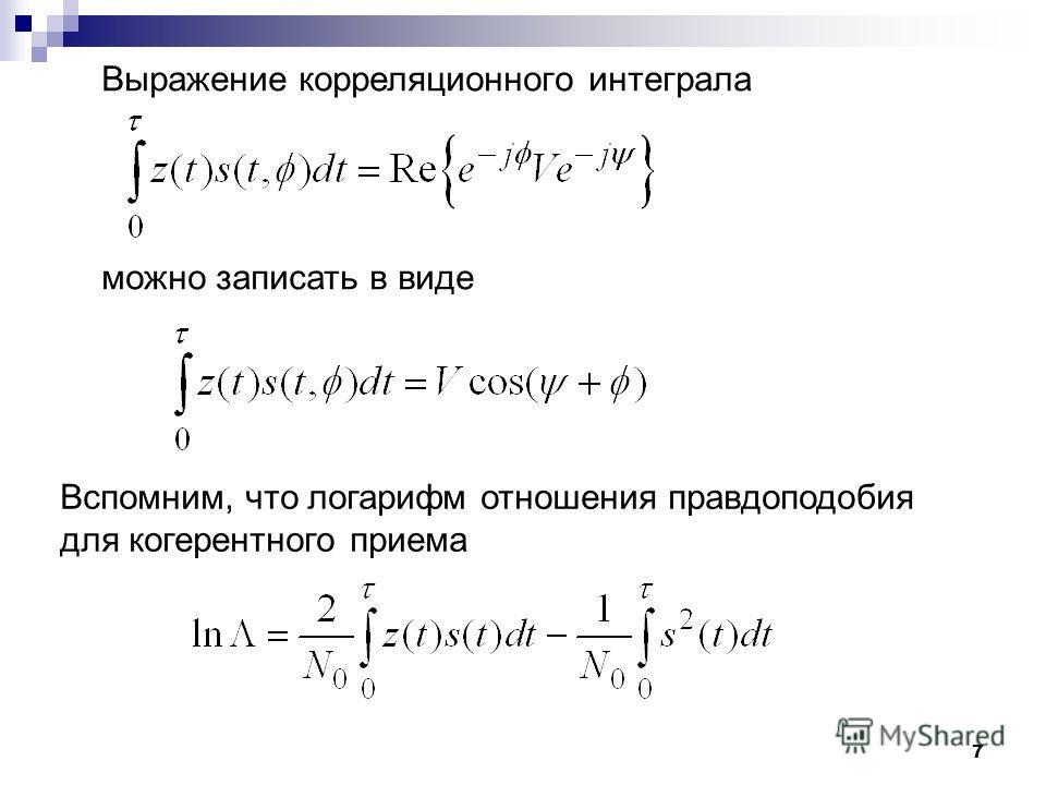 7 Выражение корреляционного интеграла можно записать в виде Вспомним, что логарифм отношения правдоподобия для когерентного приема