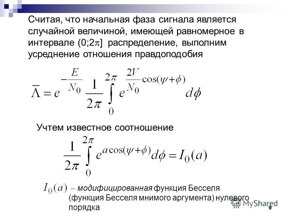 9 Считая, что начальная фаза сигнала является случайной величиной, имеющей равномерное в интервале (0;2 ] распределение, выполним усреднение отношения правдоподобия Учтем известное соотношение модифицированная функция Бесселя (функция Бесселя мнимого