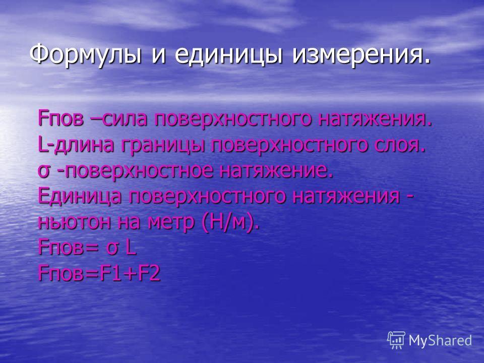 Формулы и единицы измерения. Fпов –сила поверхностного натяжения. L-длина границы поверхностного слоя. σ -поверхностное натяжение. Единица поверхностного натяжения - ньютон на метр (Н/м). Fпов= σ L Fпов=F1+F2