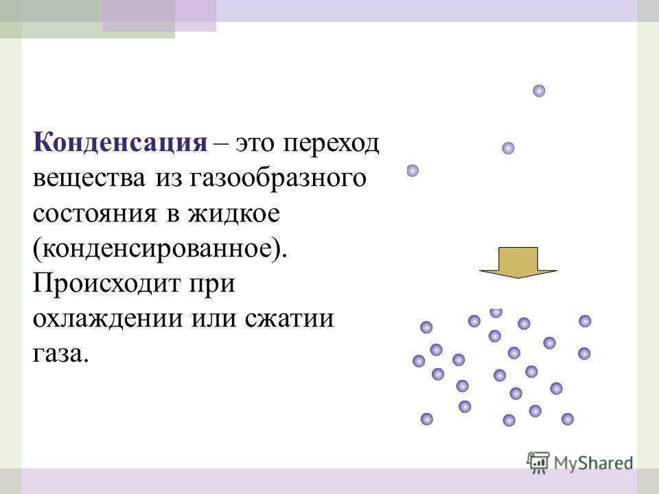 Конденсация – это переход вещества из газообразного состояния в жидкое (конденсированное). Происходит при охлаждении или сжатии газа.