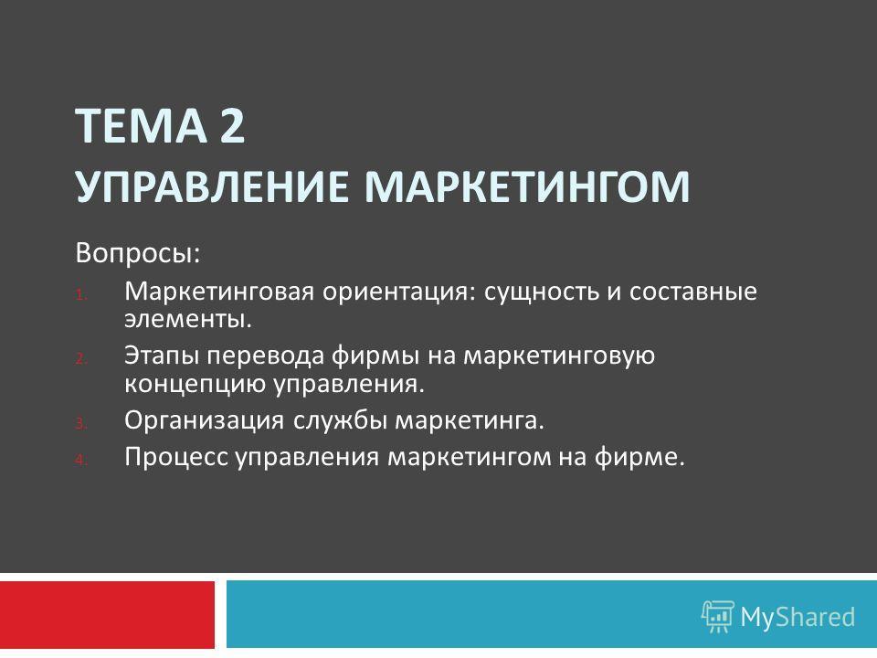 ТЕМА 2 УПРАВЛЕНИЕ МАРКЕТИНГОМ Вопросы : 1. Маркетинговая ориентация : сущность и составные элементы. 2. Этапы перевода фирмы на маркетинговую концепцию управления. 3. Организация службы маркетинга. 4. Процесс управления маркетингом на фирме.