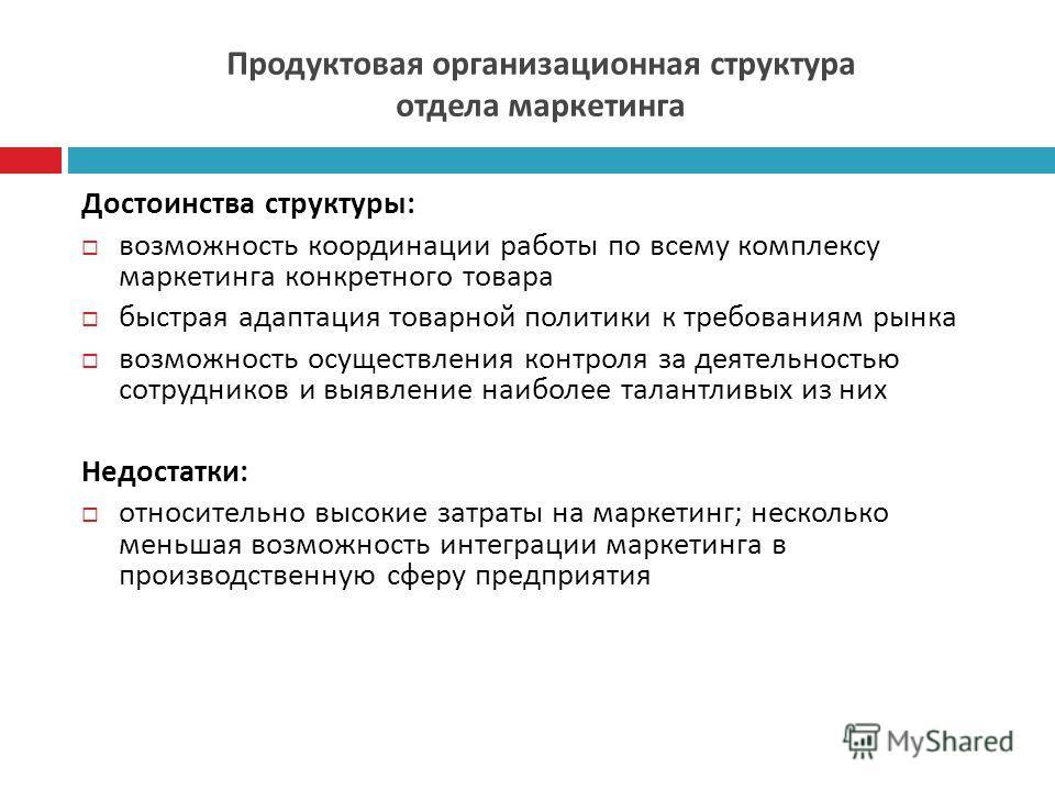 Продуктовая организационная структура отдела маркетинга Достоинства структуры : возможность координации работы по всему комплексу маркетинга конкретного товара быстрая адаптация товарной политики к требованиям рынка возможность осуществления контроля
