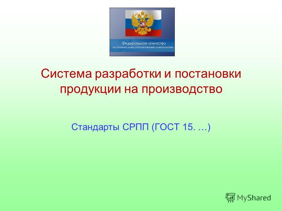 Система разработки и постановки продукции на производство Стандарты СРПП (ГОСТ 15. …)