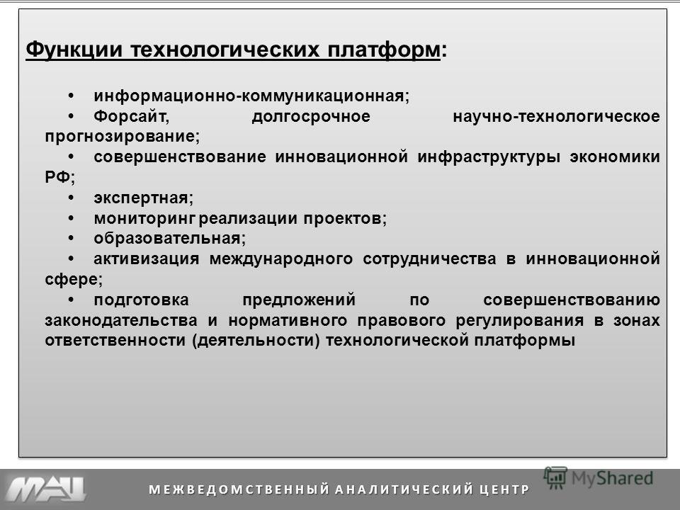 МЕЖВЕДОМСТВЕННЫЙ АНАЛИТИЧЕСКИЙ ЦЕНТР Функции технологических платформ: информационно-коммуникационная; Форсайт, долгосрочное научно-технологическое прогнозирование; совершенствование инновационной инфраструктуры экономики РФ; экспертная; мониторинг р