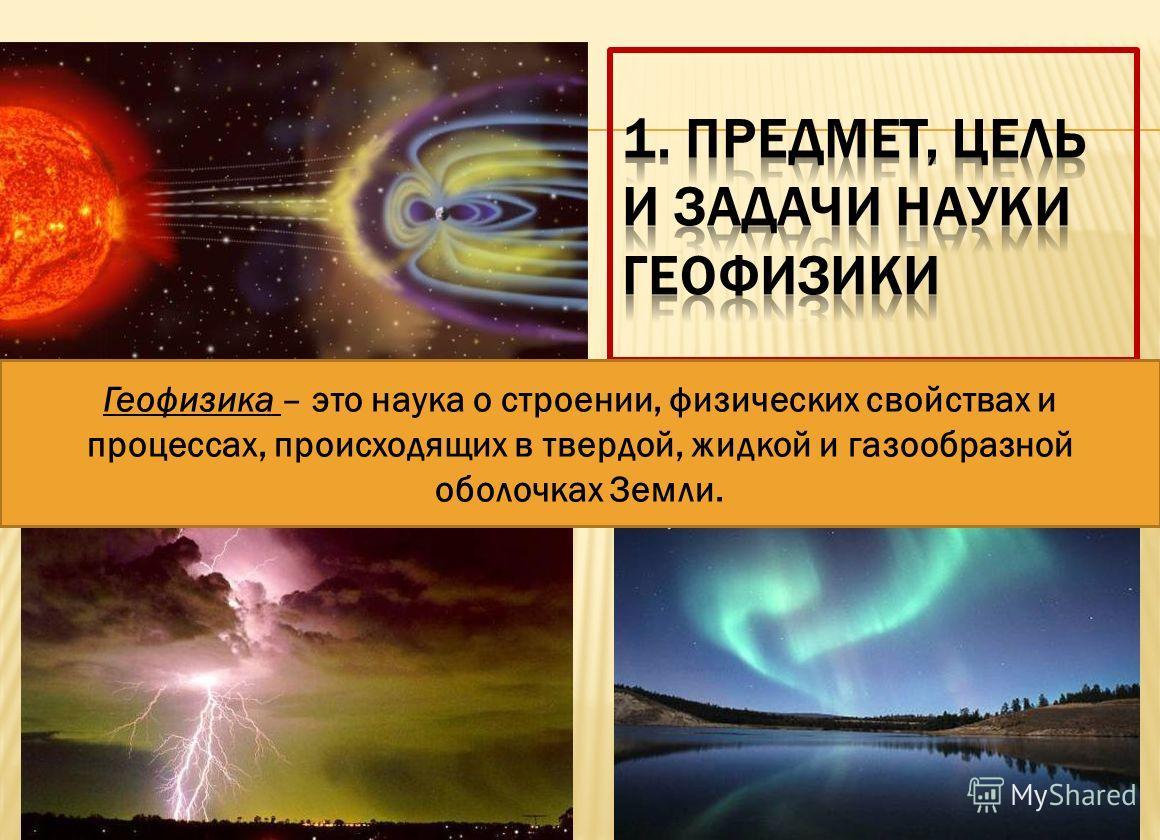 Геофизика – это наука о строении, физических свойствах и процессах, происходящих в твердой, жидкой и газообразной оболочках Земли.
