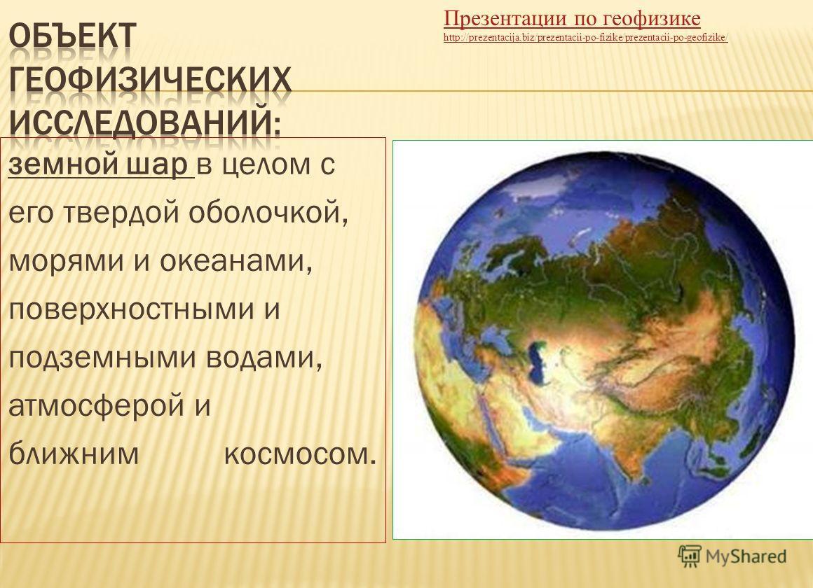 земной шар в целом с его твердой оболочкой, морями и океанами, поверхностными и подземными водами, атмосферой и ближним космосом. Презентации по геофизике http://prezentacija.biz/prezentacii-po-fizike/prezentacii-po-geofizike/