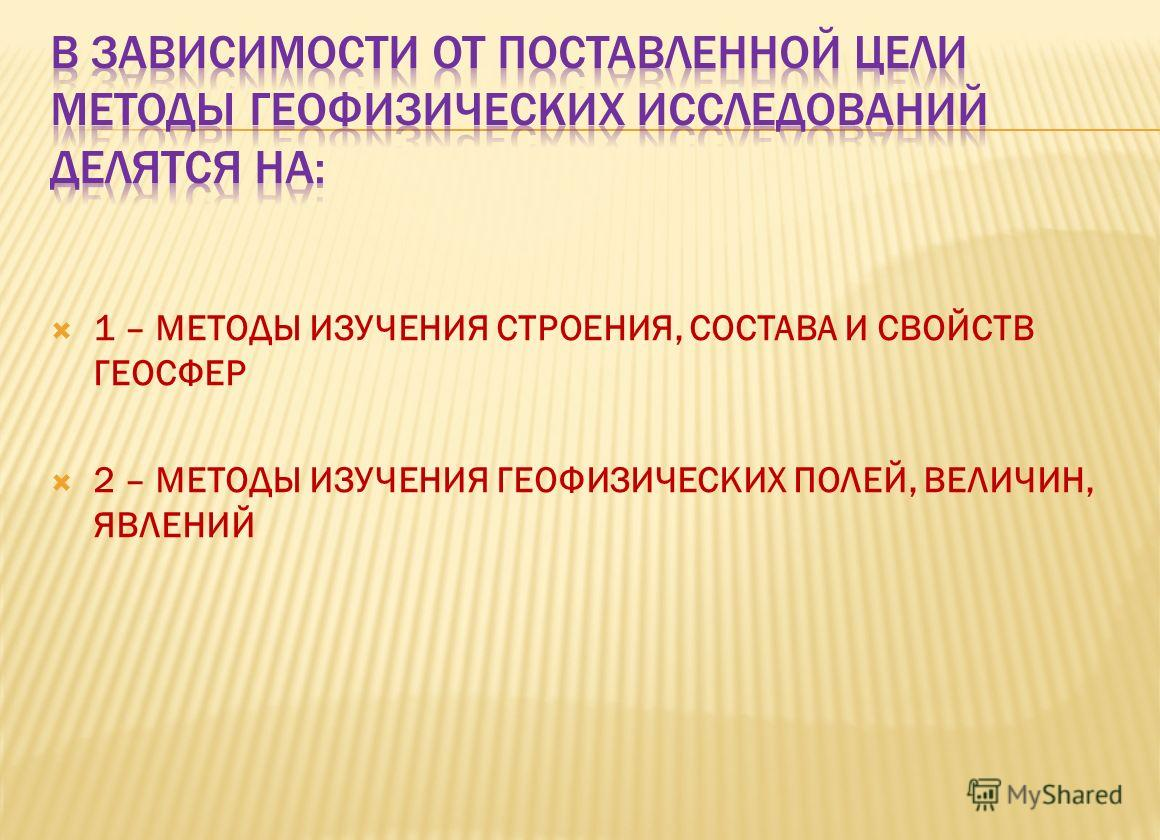 1 – МЕТОДЫ ИЗУЧЕНИЯ СТРОЕНИЯ, СОСТАВА И СВОЙСТВ ГЕОСФЕР 2 – МЕТОДЫ ИЗУЧЕНИЯ ГЕОФИЗИЧЕСКИХ ПОЛЕЙ, ВЕЛИЧИН, ЯВЛЕНИЙ