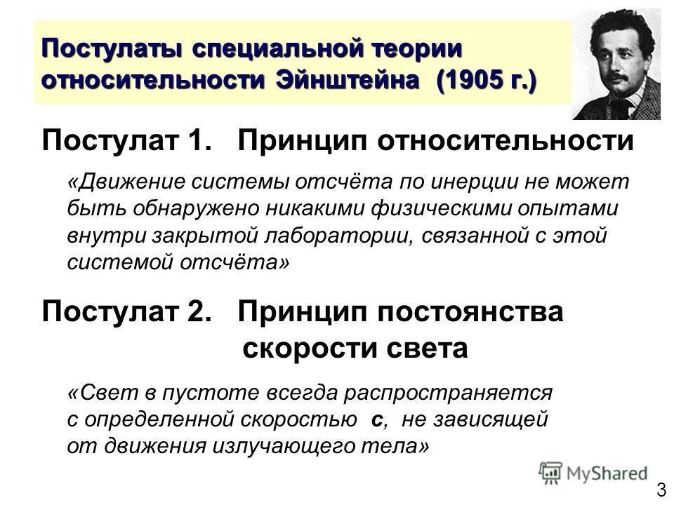 3 Постулаты специальной теории относительности Эйнштейна (1905 г.) Постулат 1. Принцип относительности «Движение системы отсчёта по инерции не может быть обнаружено никакими физическими опытами внутри закрытой лаборатории, связанной с этой системой о