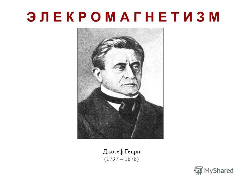 Э Л Е К Р О М А Г Н Е Т И З М Джозеф Генри (1797 – 1878)