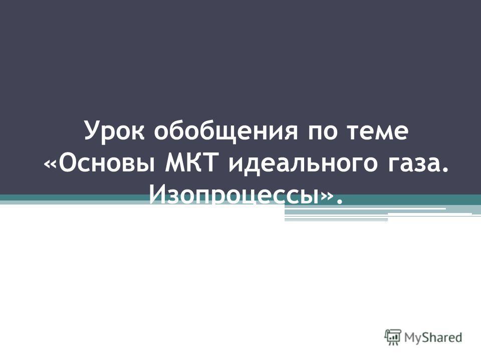 Урок обобщения по теме «Основы МКТ идеального газа. Изопроцессы».
