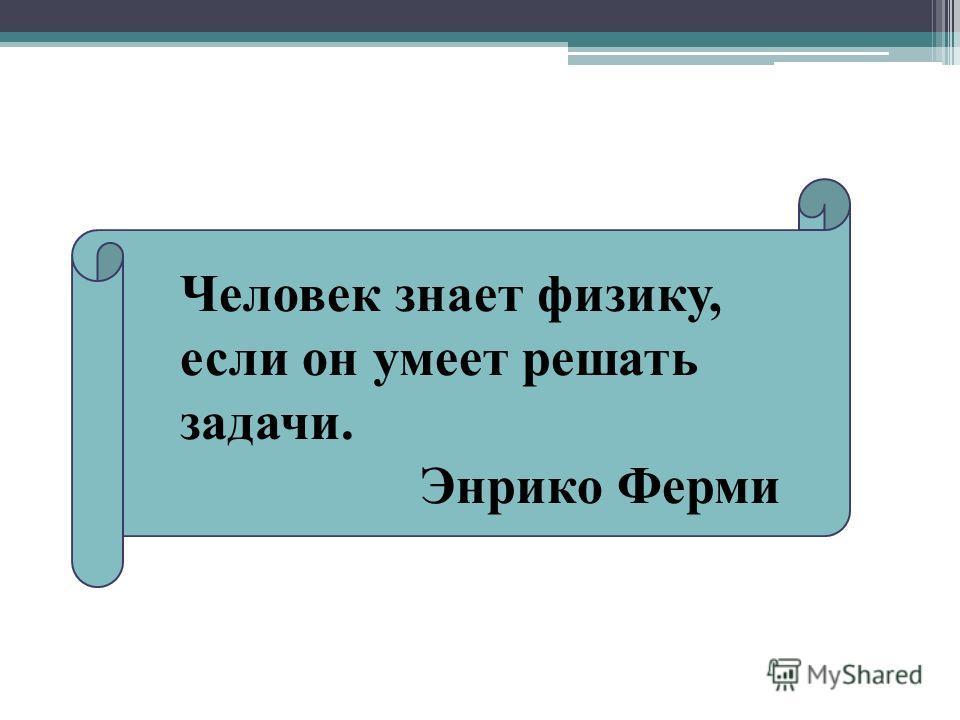 Человек знает физику, если он умеет решать задачи. Энрико Ферми