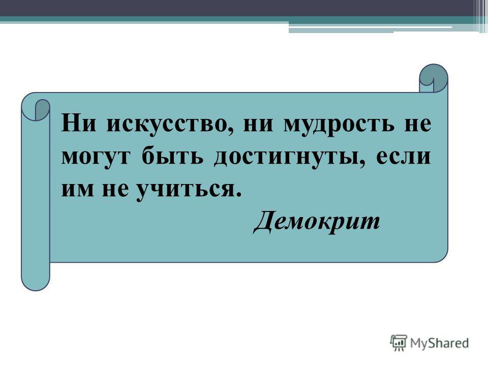 Ни искусство, ни мудрость не могут быть достигнуты, если им не учиться. Демокрит