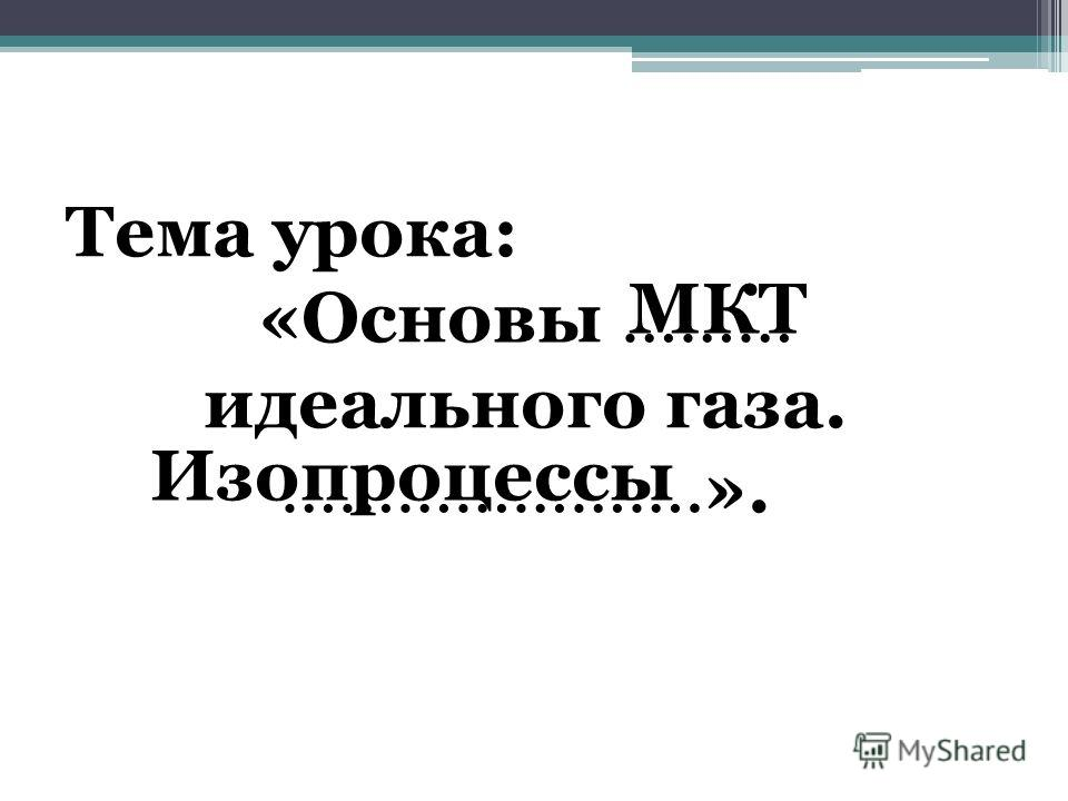Тема урока: «Основы ……… идеального газа. ………………….». МКТ Изопроцессы