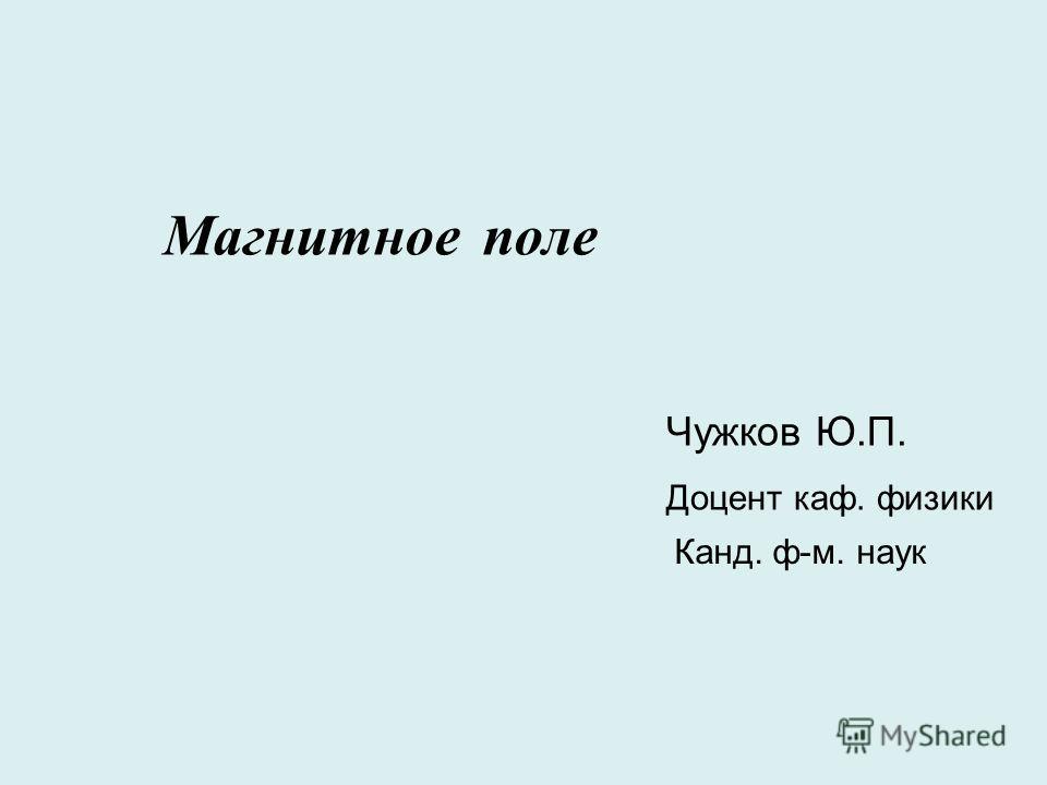 Магнитное поле Чужков Ю.П. Доцент каф. физики Канд. ф-м. наук