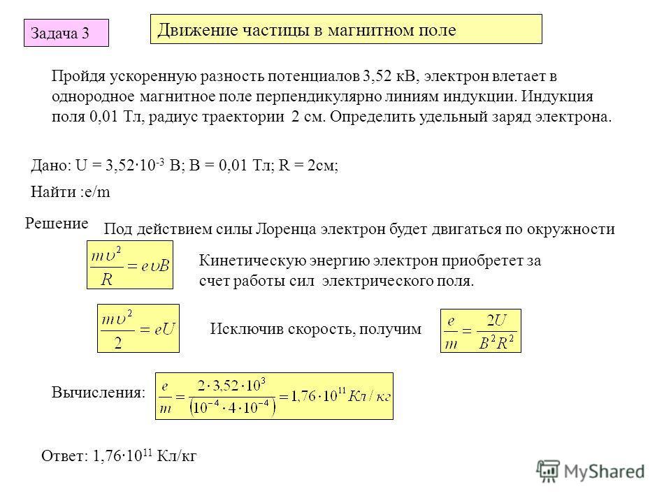 Движение частицы в магнитном поле Задача 3 Пройдя ускоренную разность потенциалов 3,52 кВ, электрон влетает в однородное магнитное поле перпендикулярно линиям индукции. Индукция поля 0,01 Тл, радиус траектории 2 см. Определить удельный заряд электрон