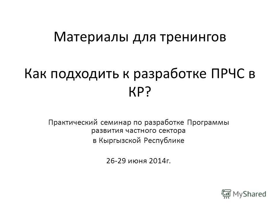Материалы для тренингов Как подходить к разработке ПРЧС в КР? Практический семинар по разработке Программы развития частного сектора в Кыргызской Республике 26-29 июня 2014 г.