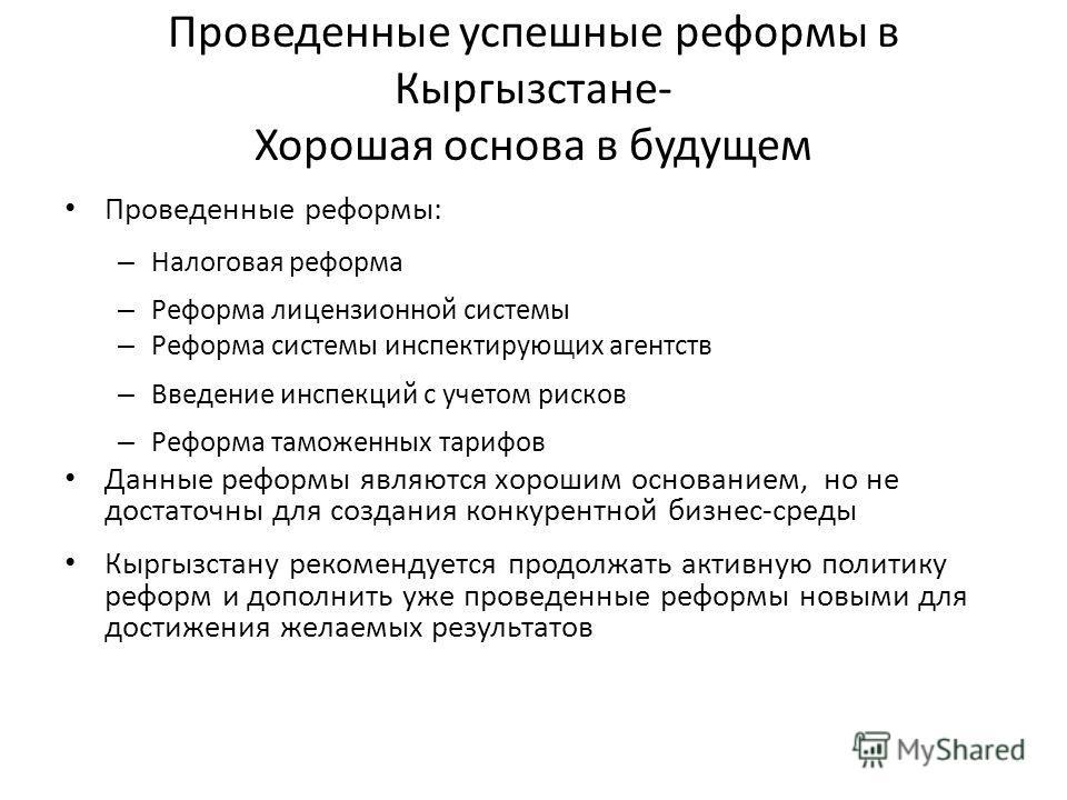 Проведенные успешные реформы в Кыргызстане- Хорошая основа в будущем Проведенные реформы: – Налоговая реформа – Реформа лицензионной системы – Реформа системы инспектирующих агентств – Введение инспекций с учетом рисков – Реформа таможенных тарифов Д
