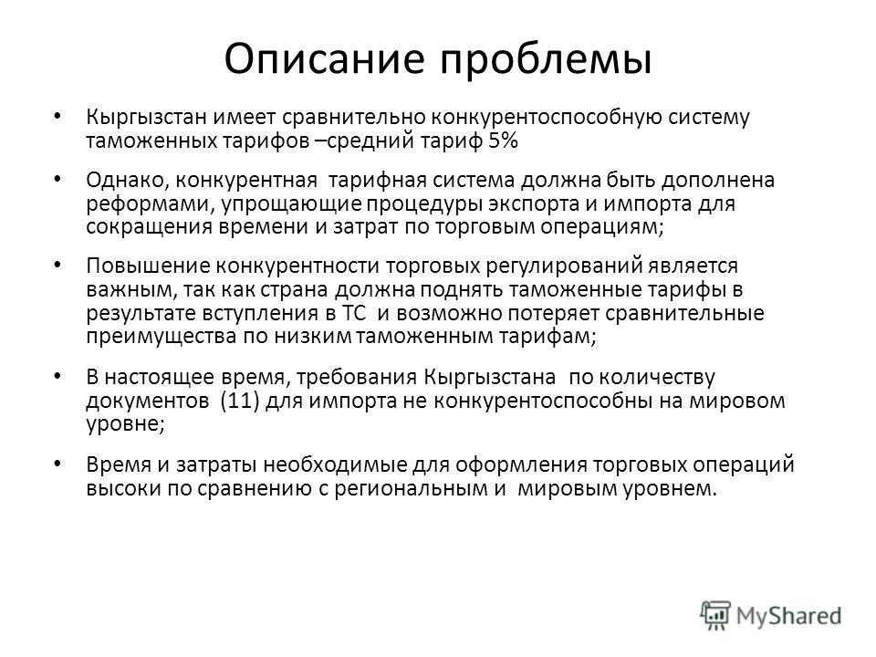 Описание проблемы Кыргызстан имеет сравнительно конкурентоспособную систему таможенных тарифов –средний тариф 5% Однако, конкурентная тарифная система должна быть дополнена реформами, упрощающие процедуры экспорта и импорта для сокращения времени и з