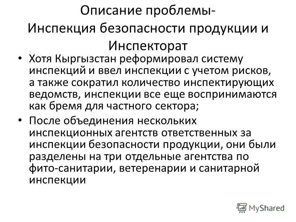 Описание проблемы- Инспекция безопасности продукции и Инспекторат Хотя Кыргызстан реформировал систему инспекций и ввел инспекции с учетом рисков, а также сократил количество инспектирующих ведомств, инспекции все еще воспринимаются как бремя для час