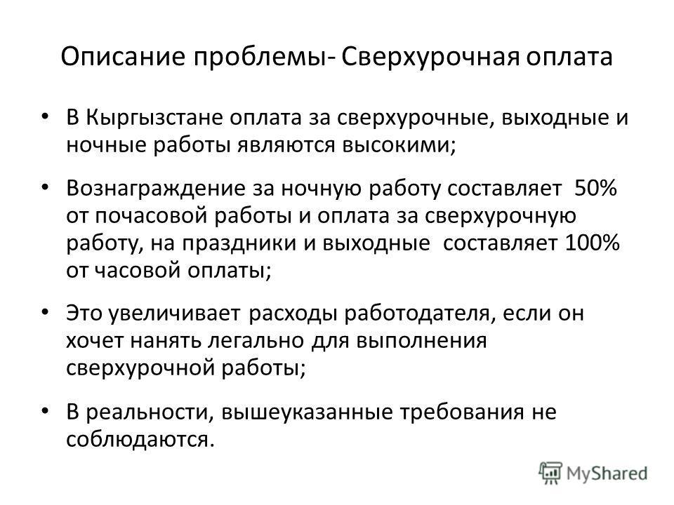 Описание проблемы- Сверхурочная оплата В Кыргызстане оплата за сверхурочные, выходные и ночные работы являются высокими; Вознаграждение за ночную работу составляет 50% от почасовой работы и оплата за сверхурочную работу, на праздники и выходные соста